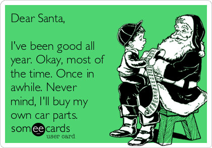 Dear Santa,  I've been good all year. Okay, most of the time. Once in awhile. Never mind, I'll buy my own car parts.