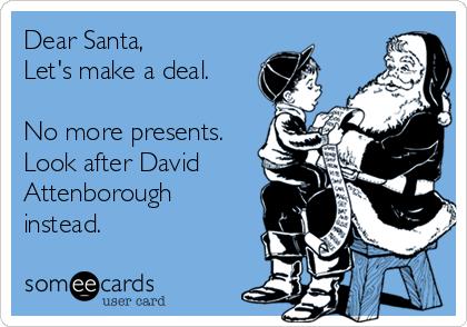 Dear Santa,  Let's make a deal.  No more presents. Look after David Attenborough instead.