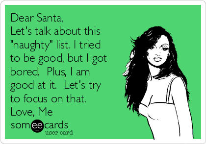 """Dear Santa, Let's talk about this """"naughty"""" list. I tried to be good, but I got bored.  Plus, I am good at it.  Let's try to focus on that. Love, Me"""