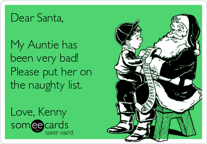 Dear Santa,  My Auntie has been very bad! Please put her on the naughty list.  Love, Kenny