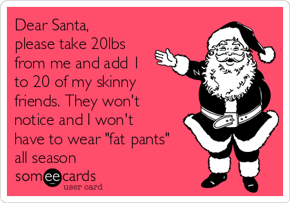 "Dear Santa, please take 20lbs from me and add 1 to 20 of my skinny friends. They won't notice and I won't have to wear ""fat pants"" all season"