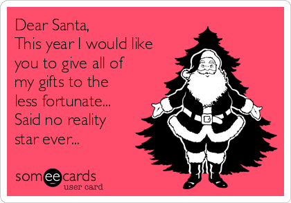 Dear Santa,  This year I would like you to give all of my gifts to the less fortunate... Said no reality star ever...