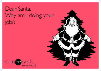 Dear Santa, Why am I doing your job??