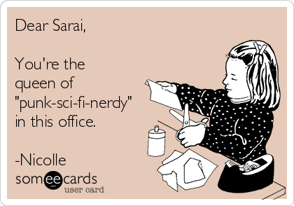"""Dear Sarai,  You're the queen of """"punk-sci-fi-nerdy"""" in this office.  -Nicolle"""