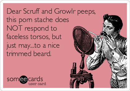 Dear Scruff and Growlr peeps, this porn stache does NOT respond to faceless torsos, but just may...to a nice trimmed beard.