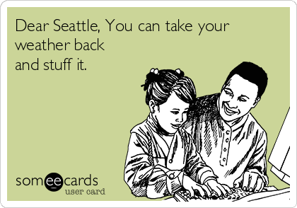 Dear Seattle, You can take your weather back and stuff it.