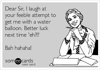 Dear Sir, I laugh at your feeble attempt to get me with a water balloon. Better luck next time 'eh?!?   Bah hahaha!