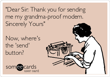 """""""Dear Sir: Thank you for sending me my grandma-proof modem. Sincerely Yours""""  Now, where's the 'send' button?"""
