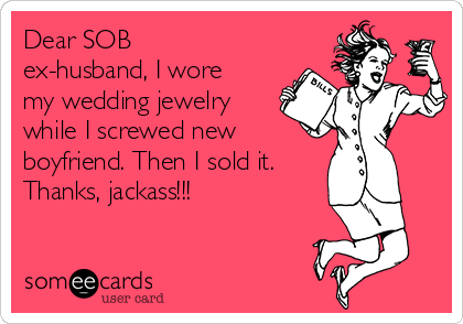 Dear SOB ex-husband, I wore my wedding jewelry while I screwed new  boyfriend. Then I sold it.  Thanks, jackass!!!