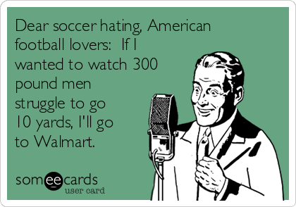 Dear soccer hating, American football lovers:  If I wanted to watch 300 pound men struggle to go 10 yards, I'll go to Walmart.