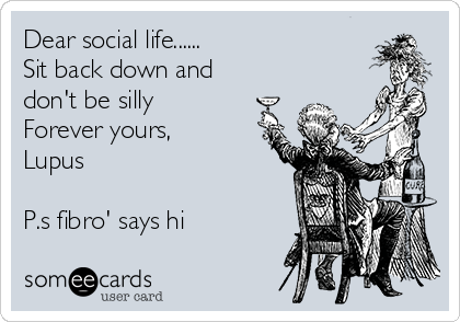 Dear social life...... Sit back down and don't be silly  Forever yours, Lupus   P.s fibro' says hi