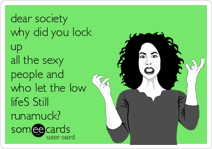 dear society why did you lock up all the sexy people and who let the low lifeS Still runamuck?