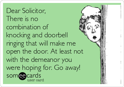 Dear Solicitor,  There is no combination of knocking and doorbell ringing that will make me open the door. At least not with the demeanor you were hoping for. Go away!