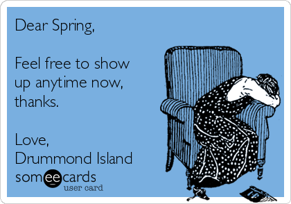 Dear Spring,  Feel free to show up anytime now, thanks.  Love, Drummond Island