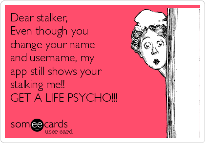Dear stalker, Even though you change your name and username, my app still shows your stalking me!! GET A LIFE PSYCHO!!!