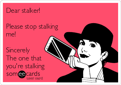 Dear stalker!  Please stop stalking me!  Sincerely The one that  you're stalking