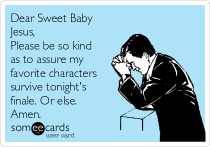 Dear Sweet Baby Jesus, Please be so kind as to assure my favorite characters survive tonight's finale. Or else.  Amen.
