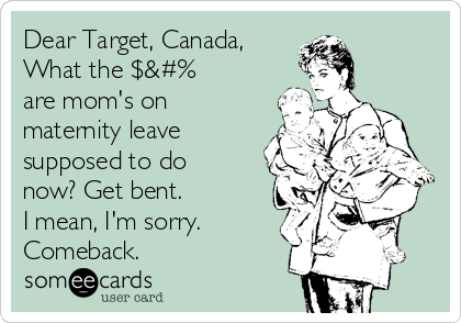Dear Target, Canada, What the $&#% are mom's on maternity leave supposed to do now? Get bent. I mean, I'm sorry. Comeback.