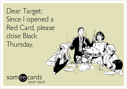 Dear Target:  Since I opened a Red Card, please close Black Thursday.