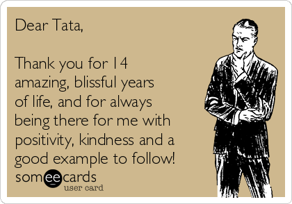 Dear Tata,  Thank you for 14 amazing, blissful years of life, and for always being there for me with positivity, kindness and a good example to follow!