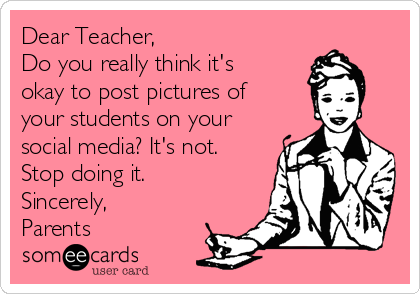 Dear Teacher, Do you really think it's okay to post pictures of your students on your social media? It's not. Stop doing it.  Sincerely, Parents