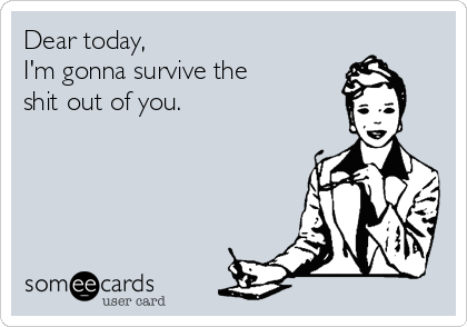 Dear today, I'm gonna survive the shit out of you.