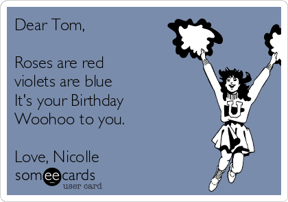 Dear Tom,  Roses are red violets are blue It's your Birthday Woohoo to you.  Love, Nicolle