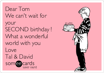 Dear Tom We can't wait for your SECOND birthday ! What a wonderful world with you  Love Tal & David