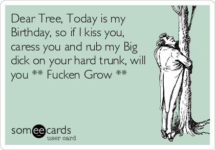 Dear Tree, Today is my Birthday, so if I kiss you, caress you and rub my Big dick on your hard trunk, will you ** Fucken Grow **