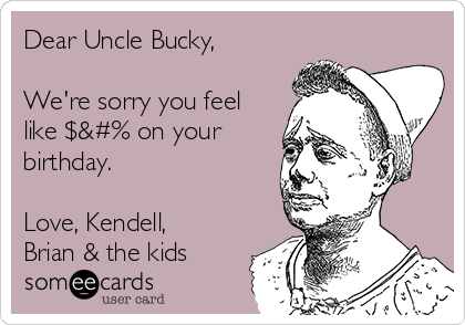 Dear Uncle Bucky,  We're sorry you feel like $&#% on your birthday.    Love, Kendell, Brian & the kids