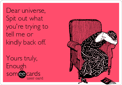 Dear universe,  Spit out what you're trying to  tell me or kindly back off.  Yours truly, Enough