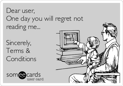 Dear user, One day you will regret not reading me...  Sincerely, Terms & Conditions