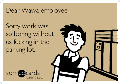 Dear Wawa employee,  Sorry work was so boring without us fucking in the parking lot.