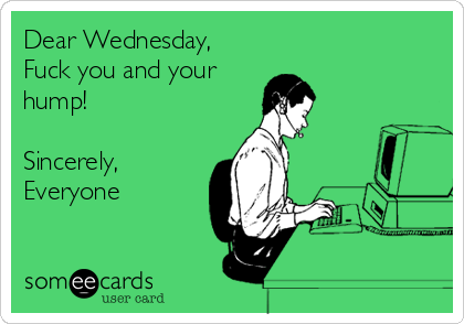 Dear Wednesday, Fuck you and your hump!  Sincerely, Everyone