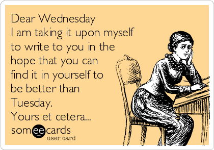 Dear Wednesday I am taking it upon myself to write to you in the hope that you can find it in yourself to be better than Tuesday.  Yours et cetera...