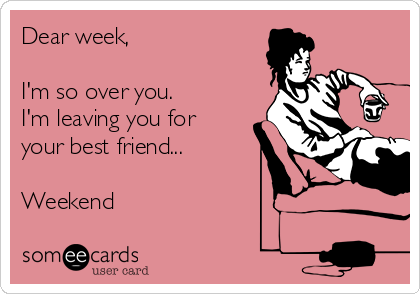 Dear week,   I'm so over you. I'm leaving you for your best friend...  Weekend