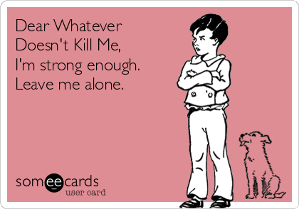Dear Whatever Doesn't Kill Me, I'm strong enough.  Leave me alone.
