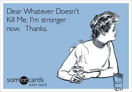 Dear Whatever Doesn't Kill Me, I'm stronger now.  Thanks.