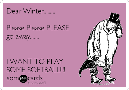 Dear Winter.........  Please Please PLEASE go away.......   I WANT TO PLAY SOME SOFTBALL!!!!