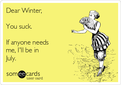Dear Winter,  You suck.  If anyone needs me, I'll be in July.