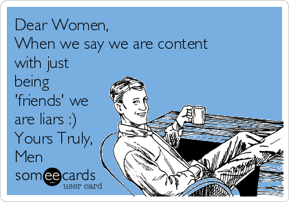 Dear Women, When we say we are content with just being 'friends' we are liars :) Yours Truly, Men