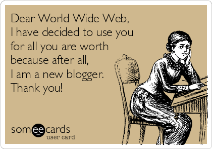 Dear World Wide Web,  I have decided to use you for all you are worth because after all, I am a new blogger. Thank you!