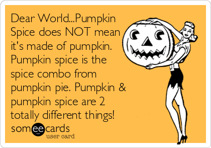 Dear World...Pumpkin Spice does NOT mean it's made of pumpkin. Pumpkin spice is the spice combo from  pumpkin pie. Pumpkin & pumpkin spice are 2  totally different things!