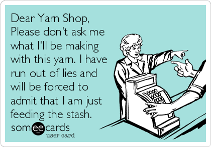 Dear Yarn Shop, Please don't ask me what I'll be making with this yarn. I have run out of lies and will be forced to admit that I am just feeding the stash.