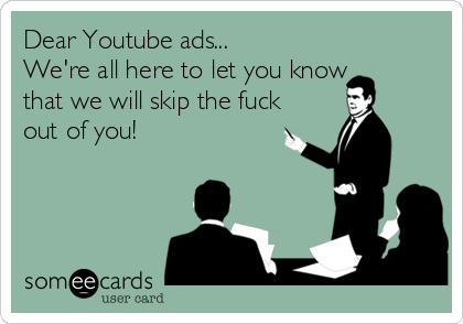Dear Youtube ads... We're all here to let you know that we will skip the fuck out of you!