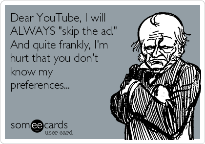 "Dear YouTube, I will ALWAYS ""skip the ad."" And quite frankly, I'm hurt that you don't know my preferences..."