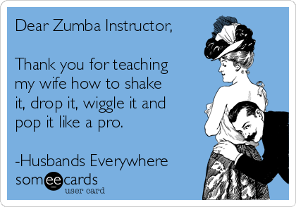 Dear Zumba Instructor,  Thank you for teaching my wife how to shake it, drop it, wiggle it and pop it like a pro.  -Husbands Everywhere