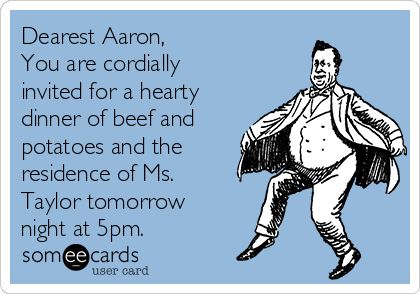 Dearest Aaron, You are cordially invited for a hearty dinner of beef and potatoes and the residence of Ms. Taylor tomorrow night at 5pm.