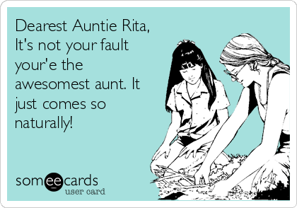 Dearest Auntie Rita, It's not your fault your'e the awesomest aunt. It just comes so naturally!