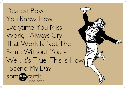 Dearest Boss,          You Know How Everytime You Miss Work, I Always Cry That Work Is Not The Same Without You - Well, It's True, This Is How I Spend My Day.